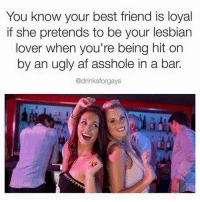 Best Friend, Lesbians, and Memes: You know your best friend is loyal  if she pretends to be your lesbian  lover when you're being hit on  by an ugly af asshole in a bar.  @drinksforgays tag ur best friends