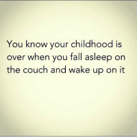 You know your childhood is  over when you fall asleep on  the couch and wake up on it RIP childhood 😞