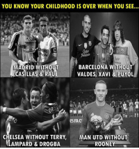 Barcelona, Chelsea, and Memes: YOU KNOW YOUR CHILDHOOD IS OVER WHEN YOU SEE...  BARCELONA WITHOUT  MADRID WITHOUT  CASILLAS & RAUL  VALDES, XAVI &  L  PUYO  SFAC  In  CHELSEA WITHOUT TERRY,MAN UTD WITHOUT  LAMPARD & DROGBA  ROONEY This is so true 💔😢