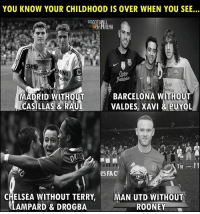 💔😢: YOU KNOW YOUR CHILDHOOD IS OVER WHEN YOU SEE...  FOOTB  HRENA  のile  MADRID WITHOUT BARCELONA WITHOUT  CASILLAS & RAULVALDES, XAVI & PUYOL  e FAC  CHELSEA WITHOUT TERRY,MAN UTD WITHOUT  LAMPARD & DROGBA  ROONEY 💔😢