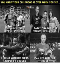 Times have changed......😫😳: YOU KNOW YOUR CHILDHOOD IS OVER WHEN YOU SEE..  HRENA  lle  MADRID WITHOUT  ČASILLAS & RAU  BARCELONA WITHOUT  VALDES, XAVI & PUYOL  e FAC  CHELSEA WITHOUT TERRY,MAN UTD WITHOU  LAMPARD& DROGBA  ROONEY Times have changed......😫😳