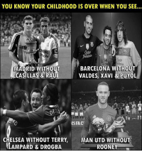 This is so true! 😭: YOU KNOW YOUR CHILDHOOD IS OVER WHEN YOU SEE...  IE  MADRID WITHOUT  CASILLAS & RAUL  BARCELONA WITHOUT  VALDES, XAVI &PUYOL  eS FAC  In  CHELSEA WITHOUT TERRY,  LAMPARD & DROGBA  MAN UTD WITHOUT  ROONEY This is so true! 😭