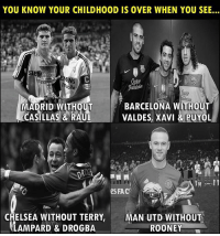 Good memories 😢👌🏽: YOU KNOW YOUR CHILDHOOD IS OVER WHEN YOU SEE...  MADRID WITHOUT  CASILLAS & RAUL  BARCELONA WITHOUT  VALDES, XAVI &PUYOL  ROSK  eS FAC  CHELSEA WITHOUT TERRY, MAN UTD WITHOUT  LAMPARD & DROGBA  ROONEY Good memories 😢👌🏽