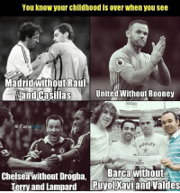 Chelsea, Memes, and 🤖: You know your childhood is over when you see  Madridwithout Raul  and Casillas Unitedl Without Rooney  and CasíllasUnited Without Rooney  Fans  wiRLEと  Chelsea without Drogba Barcawithout  Terry and Lampard  Puyolyxavi and Valdes Goodbye Childhood 😝😫