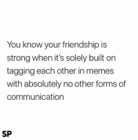 Exactly 💪🏻: You know your friendship is  strong when it's solely built on  tagging each other in memes  with absolutely no other forms of  communication  SP Exactly 💪🏻