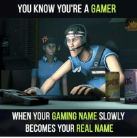 JUST GAMER THINGS 😎: YOU KNOW YOU'RE A  GAMER  JL  WHEN YOUR GAMING NAME SLOWLY  BECOMES YOUR REAL NAME JUST GAMER THINGS 😎