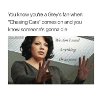 "Cars, Memes, and 🤖: You know you're a Grey's fan when  ""Chasing Cars"" comes on and you  know someone's gonna die  We don't need  Anything  Or anyone yep https://t.co/PJ4dG0vNUF"