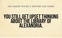 "Fucking, Internet, and Tumblr: YOU KNOW YOU'RE A HISTORY FAN WHEN  YOU STILL GET UPSET THINKING  ABOUT THE LIBRARY OF  ALEXANDRIA <p><a class=""tumblr_blog"" href=""http://lipstickstainedlove.tumblr.com/post/109180805712/copic-creator-the-unicorn-lord"">lipstickstainedlove</a>:</p> <blockquote> <p><a class=""tumblr_blog"" href=""http://copic-creator.tumblr.com/post/107660930249/the-unicorn-lord-faewithoutconsequence"">copic-creator</a>:</p> <blockquote> <p><a class=""tumblr_blog"" href=""http://the-unicorn-lord.tumblr.com/post/107656281447/faewithoutconsequence"">the-unicorn-lord</a>:</p> <blockquote> <p><a class=""tumblr_blog"" href=""http://faewithoutconsequence.tumblr.com/post/107610710049/theproblematicpetticoat-swedebeast"">faewithoutconsequence</a>:</p> <blockquote> <p><a class=""tumblr_blog"" href=""http://theproblematicpetticoat.tumblr.com/post/107587808846/swedebeast-courfeyclause"">theproblematicpetticoat</a>:</p> <blockquote> <p><a class=""tumblr_blog"" href=""http://swedebeast.tumblr.com/post/69663872776/courfeyclause-tic-tac-yulegerac"">swedebeast</a>:</p> <blockquote> <p><a class=""tumblr_blog"" href=""http://courfeyclause.tumblr.com/post/69446351104/tic-tac-yulegerac-isabeaubeau-all-that"">courfeyclause</a>:</p> <blockquote> <p><a class=""tumblr_blog"" href=""http://tic-tac-yulegerac.tumblr.com/post/69442686004/isabeaubeau-all-that"">tic-tac-yulegerac</a>:</p> <blockquote> <p><a class=""tumblr_blog"" href=""http://isabeaubeau.tumblr.com/post/18775821245/all-that-knowledge-lost-for-fucking-ever"">isabeaubeau</a>:</p> <blockquote> <p><a href=""http://www.tumblr.com/tagged/ALL-THAT-KNOWLEDGE"">#ALL THAT KNOWLEDGE</a> <a href=""http://www.tumblr.com/tagged/LOST"">#LOST</a> <a href=""http://www.tumblr.com/tagged/FOR"">#FOR</a> <a href=""http://www.tumblr.com/tagged/FUCKING"">#FUCKING</a> <a href=""http://www.tumblr.com/tagged/EVER"">#EVER</a></p> <p><img alt=""image"" src=""https://78.media.tumblr.com/tumblr_m0djueyt6f1r3vo3d.jpg""/></p> </blockquote> <p>DON'T EVEN FUCKING TALK TO ME ABOUT THE LIBRARY OF ALEXANDRIA</p> </blockquote> <p>FUCK NOW I'M UPSET</p> </blockquote> <p>Oh yeah, that tome of history compiled by a Mesopotamian priest on the History of the World, supposedly spanning back 40,000 years of history?</p> <p>Fucking gone. Gone forever.</p> </blockquote> <p>I wonder how far back civilization was set by that?</p> </blockquote> <p>this is from the internet, so take it with a grain, but here it is</p> <p><img alt="""" src=""http://godlesspaladin.files.wordpress.com/2010/06/76427965.jpg""/></p> </blockquote> <p>Pain. Such intense pain.</p> </blockquote> <p>Tears are real.</p> </blockquote> <p>FUCKING</p> </blockquote>  <p>The so called ""Christian dark ages"" had nearly nothing to do with the loss of knowledge at the library of Alexandria. There's a post floating around that better details this. I might try to find it. But I am so sick of the ""hurr durr Christians destroyed knowledge 5eva"" mentality.</p>"