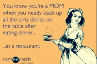 Dank, Dirty, and Restaurant: You know you're a MOM  when you neatly stack up  all the dirty dishes on  the table after  eating dinner  ...  ..in a restaurant.  someecards