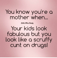 Drugs, Memes, and Cunt: You know you're a  mother when...  eittle miss cunty  Your kids look  fabulous but you  look like a scruffy  cunt on drugs!