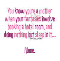 Booking: You know youre a mother  when your fantasies involve  booking a hotel room,and  oina nothing but sleep in it..  flone.