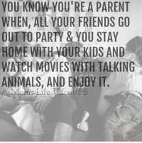 Animals, Anime, and Friends: YOU KNOW YOU'RE A PARENT  WHEN, ALL YOUR FRIENDS GO  OUT TO PARTY & YOU STAY  HOME WITH YOUR KIDS AND  WATCH MOVIES WITH TALKING  ANIMALS, AND ENJOY IT.  oms Life uaout/FB You know you're a parent when, all your friends go out to party & you stay home with your kids and watch movies with talking animals, and enjoy it. :)  A Mom's Life Uncut