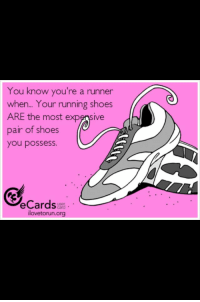 Shoes, True, and Running: You know you're a runner  when...  ARE the most expensive  pair of shoes  you possess.  Your running shoes  eCardse  ilovetorun.org  user My running shoes are the most expensive shoes I own.  So stinkin' true. I hate spending $20 on shoes. My running shoes cost 6 times that!