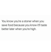 Me af...why I eat. . . . Truth true facts love memes funny comedy me motivation vibe mood relationships real 100 couples babes beautiful women men laugh hilarious food weed follow like girls blunts maryjane: You know you're a stoner when you  save food because you know it'll taste  better later when you're high Me af...why I eat. . . . Truth true facts love memes funny comedy me motivation vibe mood relationships real 100 couples babes beautiful women men laugh hilarious food weed follow like girls blunts maryjane