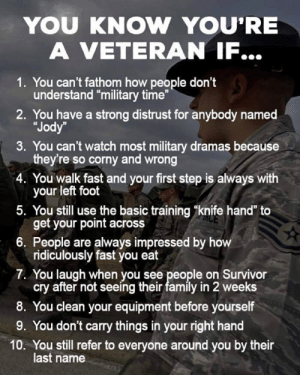 "DV6: YOU KNOW YOU'RE  A VETERAN IF...  1. You can't fathom how people don't  understand ""military time""  2. You have a strong distrust for anybody named  ""Jody  3. You can't watch most military dramas because  they're so corny and wrong  4. You walk fast and your first step is always with  your left foot  5. You still use the basic training ""knife hand"" to  get your point across  6. People are always impressed by h  ridiculously fast you eat  7. You laugh when you see people on Survivor  cry after not seeing their family in 2 weeks  8. You clean your equipment before yourself  9. You don't carry things in your right hand  10. You still refer to everyone around you by their  last name DV6"