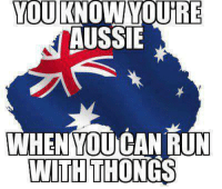 Aussies: YOU KNOW YOURE  AUSSIE  WHEN YOU CAN RUN  WITH THONGS