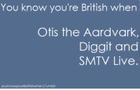 Aardvark: You know you're British when  Otis the Aardvark  Diggit and  SMTV Live  youknowyourebritishwhen I tumblr