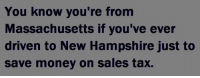 liquor? cigarettes? fireworks?   TV 📺? 😂: You know you're from  Massachusetts if you've ever  driven to New Hampshire just to  save money on sales tax. liquor? cigarettes? fireworks?   TV 📺? 😂