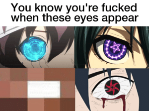 these eyes: You know you're fucked  when these eyes appear