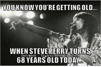 Dank, 🤖, and Steve Perry: YOU KNOW YOU'RE GETTING OLD  WHEN STEVE PERRY TURNS  facebook  68 YEARS OLDTODAYA
