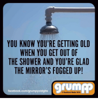 Memes, Shower, and Mirror: YOU KNOW YOURE GETTING OLD  WHEN YOU GET OUT OF  THE SHOWER AND YOU'RE GLAD  THE MIRROR'S FOGGED UP!  facebook.com/grumpyoldgits  Backland Media 2016 Have you reached that age yet?
