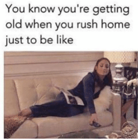 Memes, Rush, and 🤖: You know you're getting  old when you rush home  just to be like tag someone - ur friends
