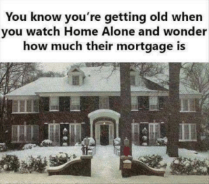 Being Alone, Funny, and Home Alone: You know you're getting old when  you watch Home Alone and wonder  how much their mortgage is Plus a trip to Paris for 15 ppl...those fuckers were loaded.
