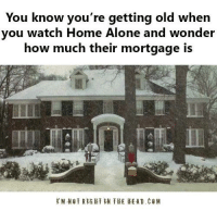 Home Alone, Memes, and 🤖: You know you're getting old when  you watch Home Alone and wonder  how much their mortgage is  i  M NOT RIGHT LN THE HEAD. Submitted by Mark Hyde