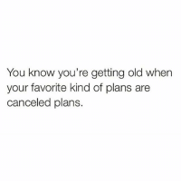 Memes, Old, and 🤖: You know you're getting old when  your favorite kind of plans are  canceled plans.