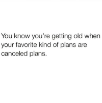Memes, Tbh, and Old: You know you're getting old when  your favorite kind of plans are  canceled plans. Tbh. Me. 😂😭✌️ (Cred- Internets)