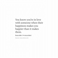 Love, Happiness, and Com: You know you're in love  th someone when their  happiness makes you  happier than it make:s  them.  Bruce Adler (via wnq-writers)  Source: wnq-writers.com