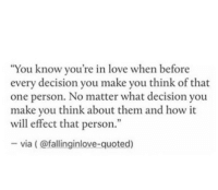 """Make You Think: """"You know you're in love when before  every decision you make you think of that  one person. No matter what decision you  make you think about them and how it  will effect that person.""""  -via (@fallinginlove-quoted)"""