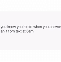 Text, Girl Memes, and Old: you know you're old when you answer  an 11pm text at 6am Turn down for bed