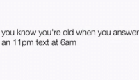 Memes, Text, and Old: you know you're old when you answer  an 11pm text at 6am This is how I roll.