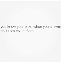 I'm old 🙋🏼‍♀️ Follow @suckstobeyouhun @suckstobeyouhun @suckstobeyouhun: you know you're old when you answer  an 11pm text at 6am I'm old 🙋🏼‍♀️ Follow @suckstobeyouhun @suckstobeyouhun @suckstobeyouhun