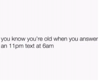 Youre Old: you know you're old when you answer  an 11pm text at 6anm