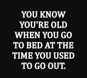 Dank, Time, and Old: YOU KNOW  YOU'RE OLD  WHEN YOU GO  TO BED AT THE  TIME YOU USED  TO GO OUT.