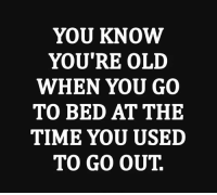 YOU KNOW  YOU'RE OLD  WHEN YOU GO  TO BED AT THE  TIME YOU USED  TO GO OUT. Hell YES!
