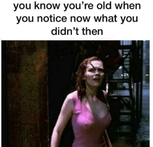 Be Like, Old, and You: you know you're old when  you notice now what you  didn't then It do be like that