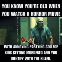 DAE hate young people!?!: YOU KNOW YOU'RE OLD WHEN  YOU WATCH A HORROR MOVIE  WITH ANNOYING PARTYING COLLEGE  KIDS GETTING MURDERED AND YOU  IDENTIFY WITH THE KILLER. DAE hate young people!?!