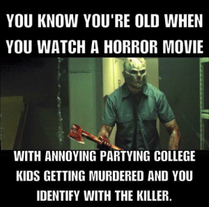 College, Kids, and Movie: YOU KNOW YOU'RE OLD WHEN  YOU WATCH A HORROR MOVIE  WITH ANNOYING PARTYING COLLEGE  KIDS GETTING MURDERED AND YOU  IDENTIFY WITH THE KILLER do You know youre old when !