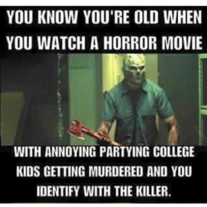 30-hilarious-memes-about-halloween-13-halloween-memes | QuotesHumor.com: YOU KNOW YOU'RE OLD WHEN  YOU WATCH A HORROR MOVIE  WITH ANNOYING PARTYING COLLEGE  KIDS GETTING MURDERED AND YOU  IDENTIFY WITH THE KILLER 30-hilarious-memes-about-halloween-13-halloween-memes | QuotesHumor.com