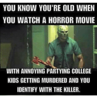 college kid: YOU KNOW YOU'RE OLD WHEN  YOU WATCH A HORROR MOVIE  WITH ANNOYING PARTYING COLLEGE  KIDS GETTING MURDERED AND YOU  IDENTIFY WITH THE KILLER
