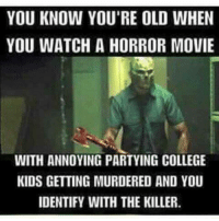 College, Memes, and Movies: YOU KNOW YOU'RE OLD WHEN  YOU WATCH A HORROR MOVIE  WITH ANNOYING PARTYING COLLEGE  KIDS GETTING MURDERED AND YOU  IDENTIFY WITH THE KILLER. Truth ~KC💚