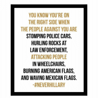 https://www.facebook.com/95475020353/posts/10157201652230354: YOU KNOW YOU'RE ON  THE RIGHTSIDE WHEN  THE PEOPLE AGAINST YOU ARE  STOMPING POLICE CARS,  HURLING ROCKS AT  LAWENFORCEMENT.  ATTACKING PEOPLE  IN WHEELCHAIRS,  BURNING AMERICAN FLAGS  AND WAVING MEXICAN FLAGS  tNEVERHILLARY https://www.facebook.com/95475020353/posts/10157201652230354