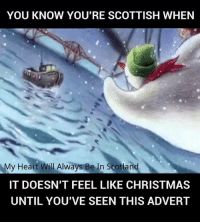 Scottish: YOU KNOW YOU'RE SCOTTISH WHEN  My Heart Will Always Be In Scotland  IT DOESN'T FEEL LIKE CHRISTMAS  UNTIL YOU'VE SEEN THIS ADVERT
