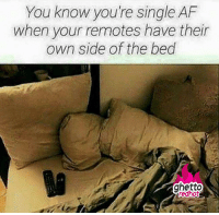"Af, Ghetto, and Meme: You know you're single AF  when your remotes have their  own side of the bed  ghetto <p><strong>Single AF</strong></p><p><a href=""http://www.ghettoredhot.com/single-meme/"">http://www.ghettoredhot.com/single-meme/</a></p>"