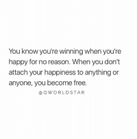 Free, Happy, and Happiness: You know you're winning when you're  happy for no reason. When you don't  attach your happiness to anything or  anyone, you become free.  @QWORLDSTAR Become free..🙏💯 [via QWorldstar]