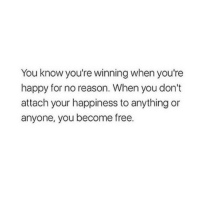 Free, Happy, and Happiness: You know you're winning when you're  happy for no reason. When you don't  attach your happiness to anything or  anyone, you become free.
