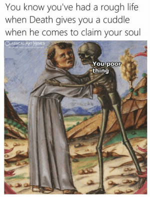He Comes: You know you've had a rough life  when Death gives you a cuddle  when he comes to claim your soul  LART MaMES  You poor  thing